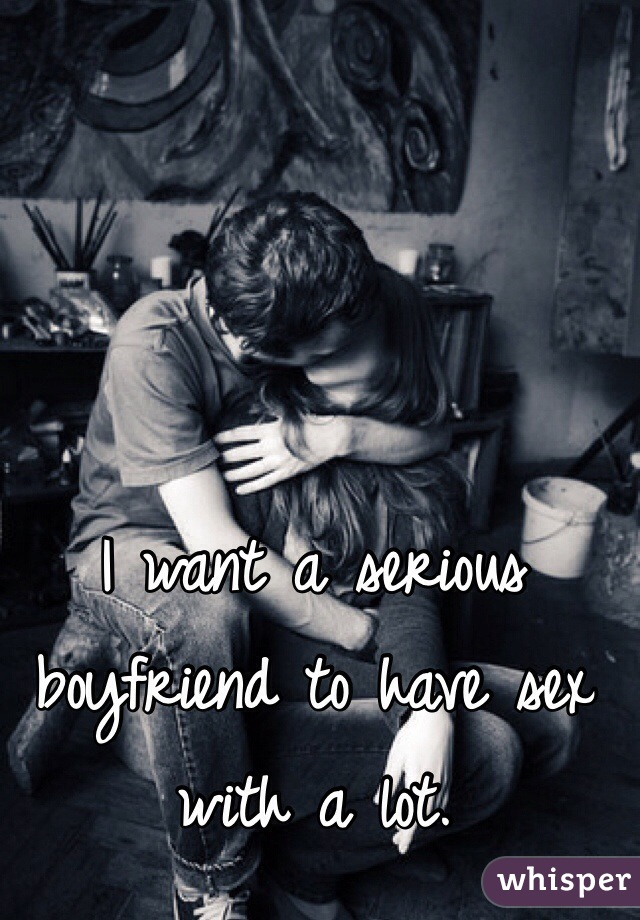 I want a serious boyfriend to have sex with a lot.