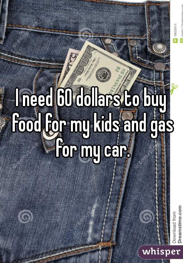 I need 60 dollars to buy food for my kids and gas for my car.