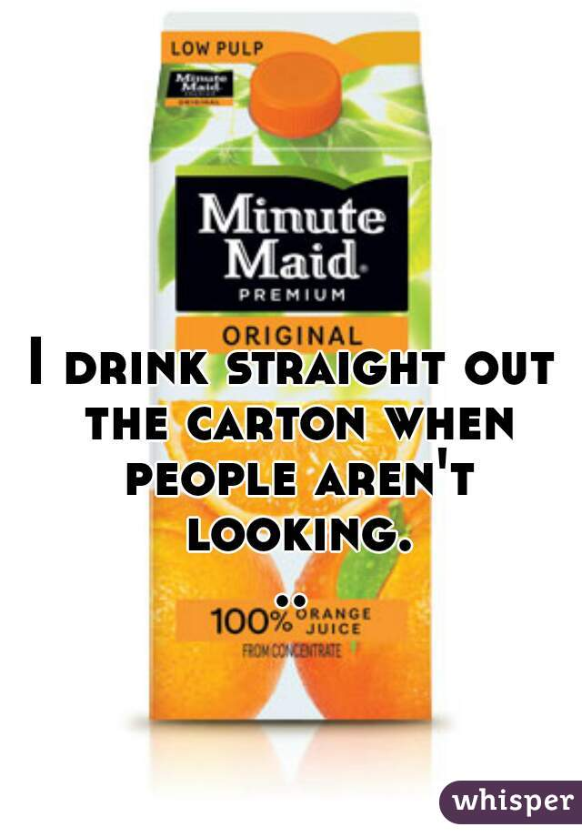 I drink straight out the carton when people aren't looking...