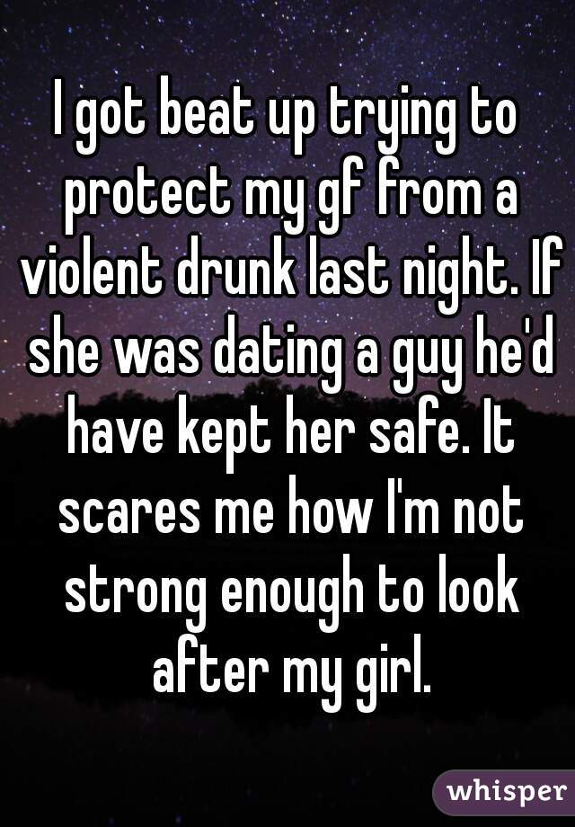 I got beat up trying to protect my gf from a violent drunk last night. If she was dating a guy he'd have kept her safe. It scares me how I'm not strong enough to look after my girl.
