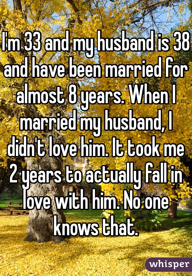 I'm 33 and my husband is 38 and have been married for almost 8 years. When I married my husband, I didn't love him. It took me 2 years to actually fall in love with him. No one knows that.