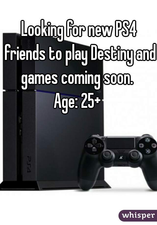 Looking for new PS4 friends to play Destiny and games coming soon.   Age: 25+