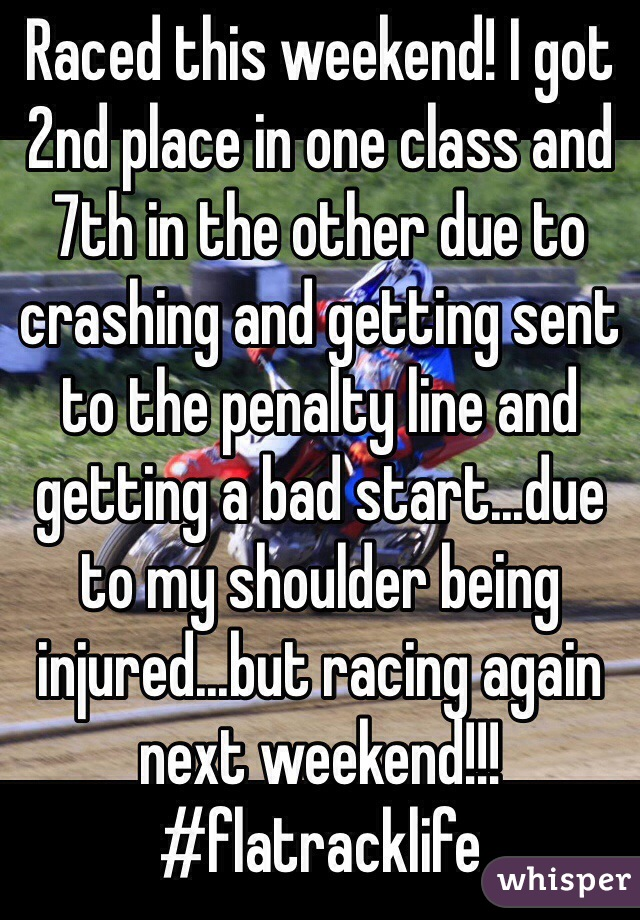 Raced this weekend! I got 2nd place in one class and 7th in the other due to crashing and getting sent to the penalty line and getting a bad start...due to my shoulder being injured...but racing again next weekend!!! #flatracklife