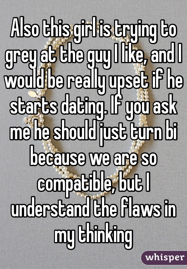 Also this girl is trying to grey at the guy I like, and I would be really upset if he starts dating. If you ask me he should just turn bi because we are so compatible, but I understand the flaws in my thinking