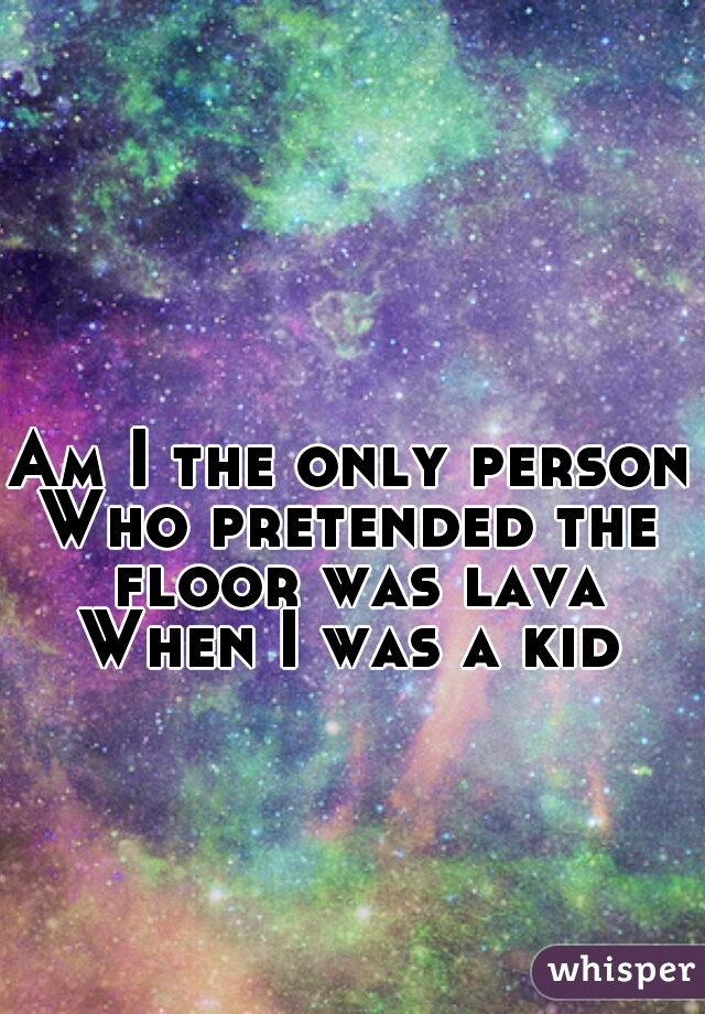 Am I the only person Who pretended the floor was lava When I was a kid