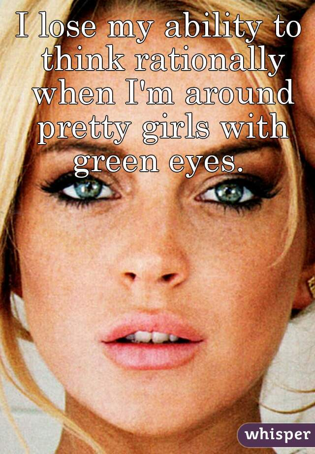 I lose my ability to think rationally when I'm around pretty girls with green eyes.