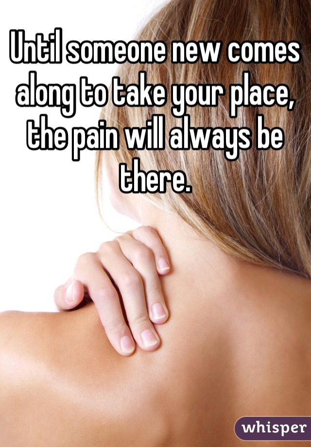 Until someone new comes along to take your place, the pain will always be there.