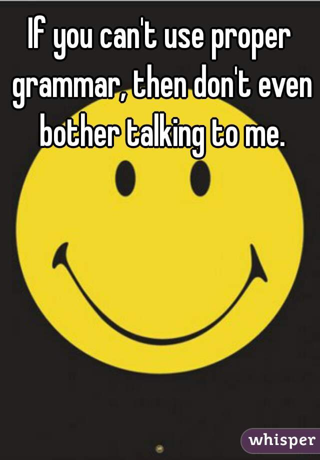 If you can't use proper grammar, then don't even bother talking to me.