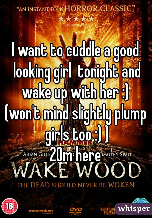 I want to cuddle a good looking girl  tonight and wake up with her :)  (won't mind slightly plump girls too :) ) 20m here