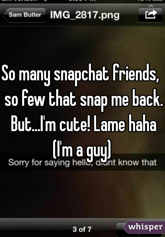 So many snapchat friends,  so few that snap me back. But...I'm cute! Lame haha (I'm a guy)