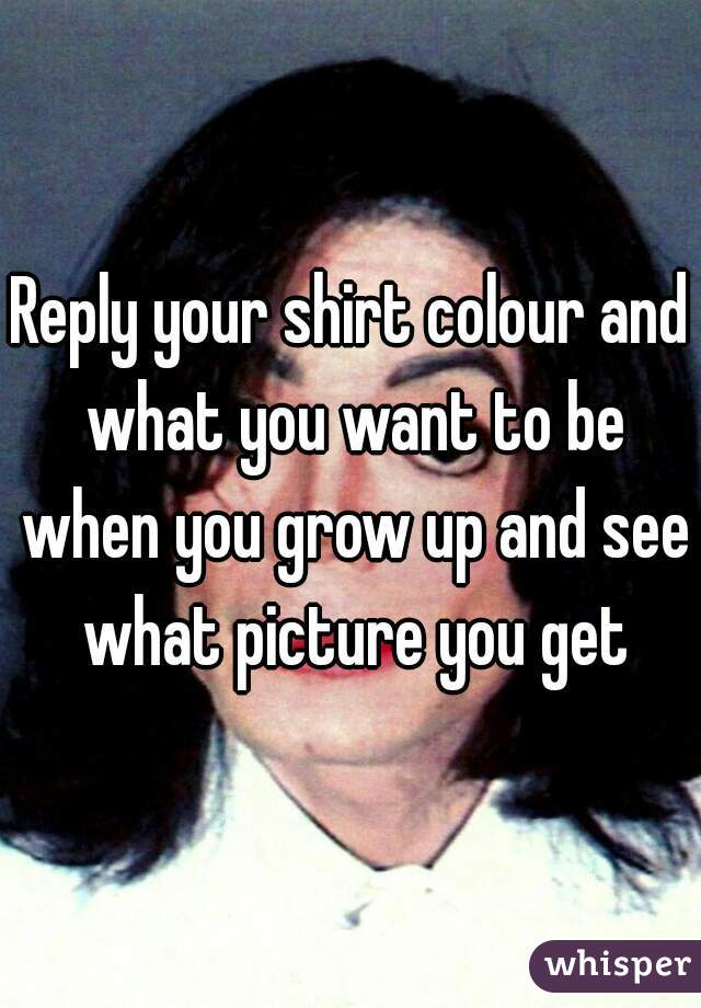 Reply your shirt colour and what you want to be when you grow up and see what picture you get