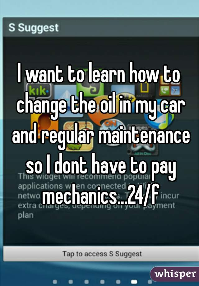 I want to learn how to change the oil in my car and regular maintenance so I dont have to pay mechanics...24/f