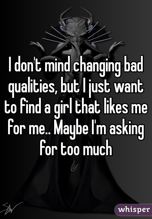 I don't mind changing bad qualities, but I just want to find a girl that likes me for me.. Maybe I'm asking for too much