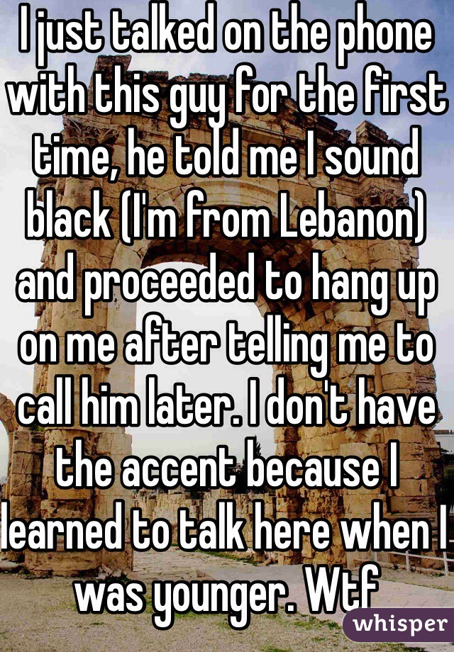 I just talked on the phone with this guy for the first time, he told me I sound black (I'm from Lebanon) and proceeded to hang up on me after telling me to call him later. I don't have the accent because I learned to talk here when I was younger. Wtf