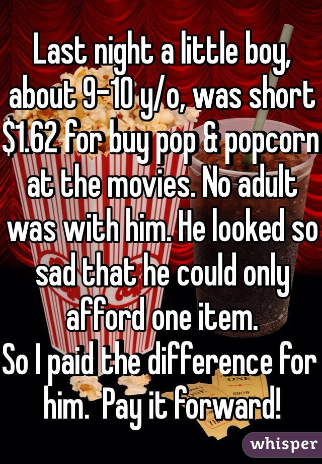 Last night a little boy, about 9-10 y/o, was short $1.62 for buy pop & popcorn at the movies. No adult was with him. He looked so sad that he could only afford one item.  So I paid the difference for him.  Pay it forward!