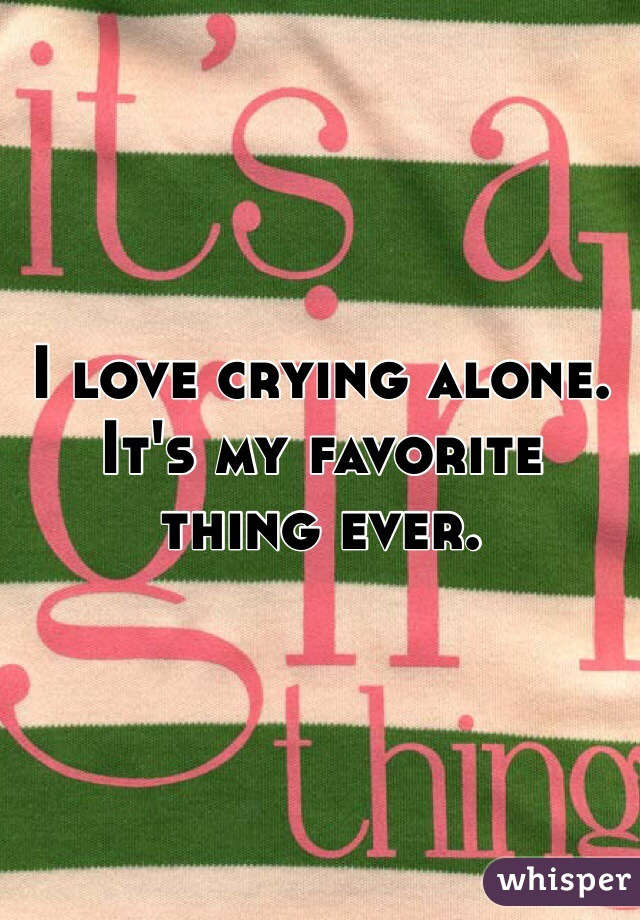 I love crying alone. It's my favorite thing ever.