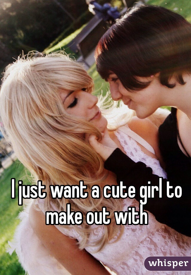 I just want a cute girl to make out with