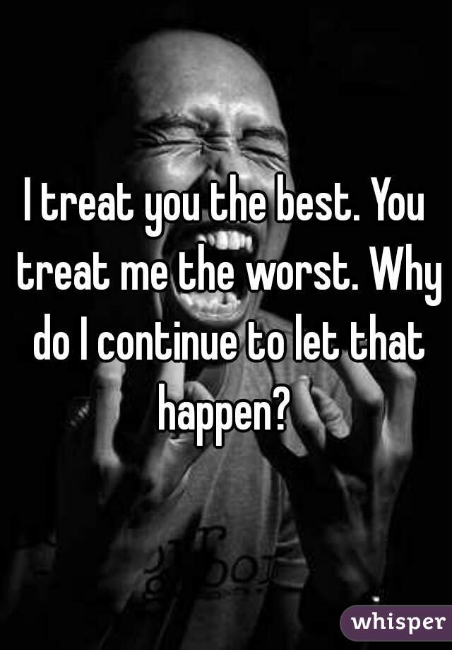 I treat you the best. You treat me the worst. Why do I continue to let that happen?