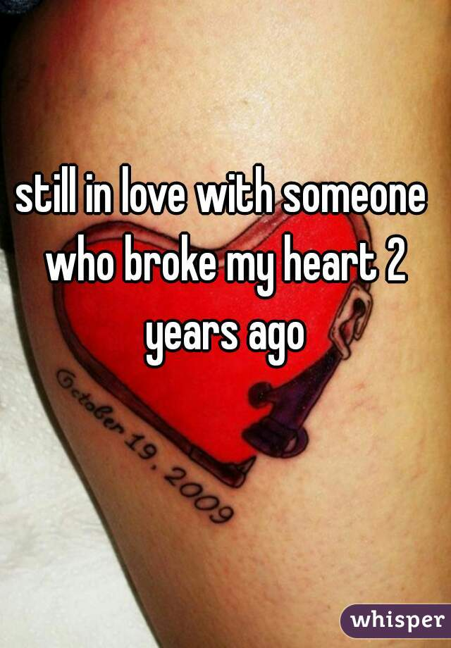 still in love with someone who broke my heart 2 years ago