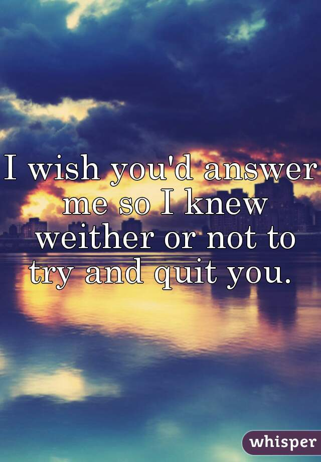 I wish you'd answer me so I knew weither or not to try and quit you.