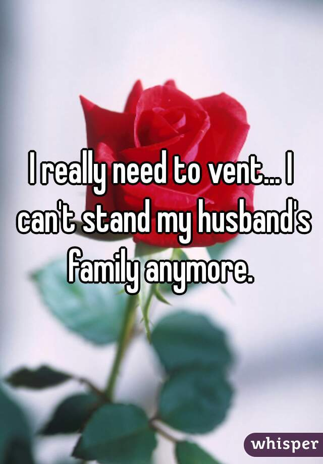 I really need to vent... I can't stand my husband's family anymore.