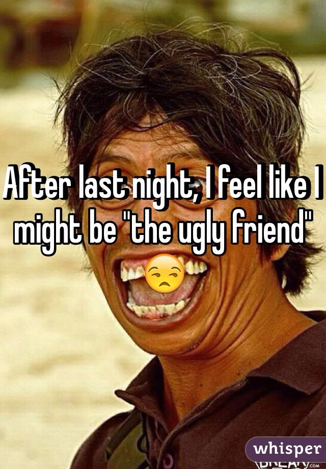 "After last night, I feel like I might be ""the ugly friend"" 😒"