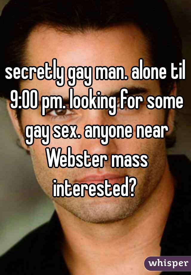 secretly gay man. alone til 9:00 pm. looking for some gay sex. anyone near Webster mass interested?