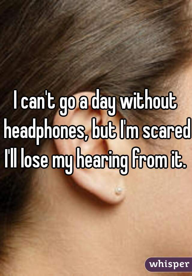 I can't go a day without headphones, but I'm scared I'll lose my hearing from it.