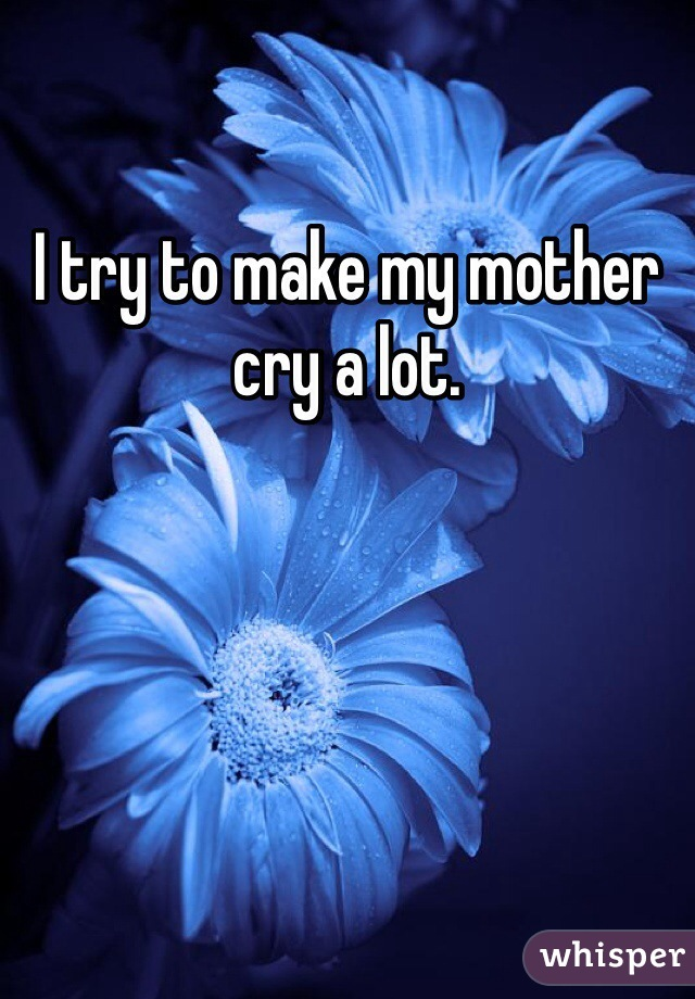 I try to make my mother cry a lot.