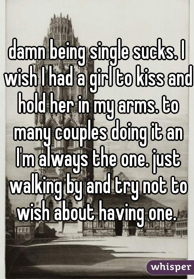 damn being single sucks. I wish I had a girl to kiss and hold her in my arms. to many couples doing it an I'm always the one. just walking by and try not to wish about having one.