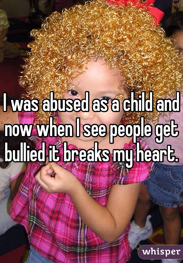 I was abused as a child and now when I see people get bullied it breaks my heart.