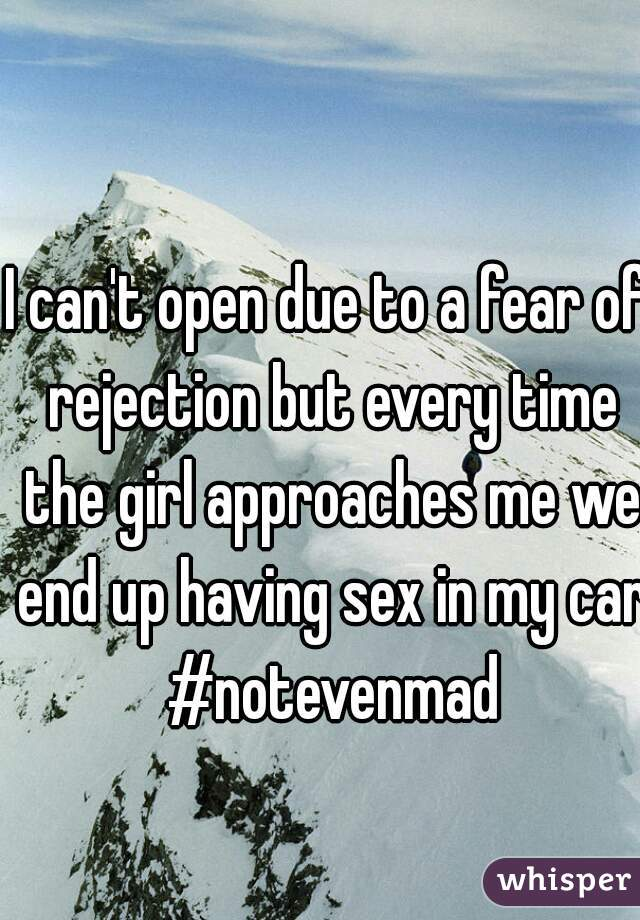 I can't open due to a fear of rejection but every time the girl approaches me we end up having sex in my car #notevenmad