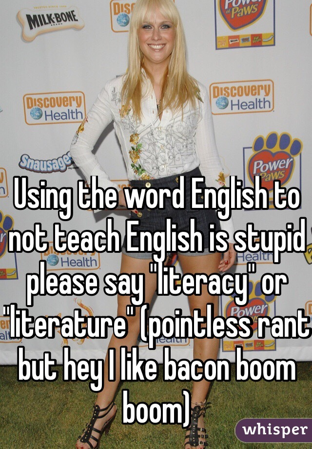 "Using the word English to not teach English is stupid please say ""literacy"" or ""literature"" (pointless rant but hey I like bacon boom boom)"