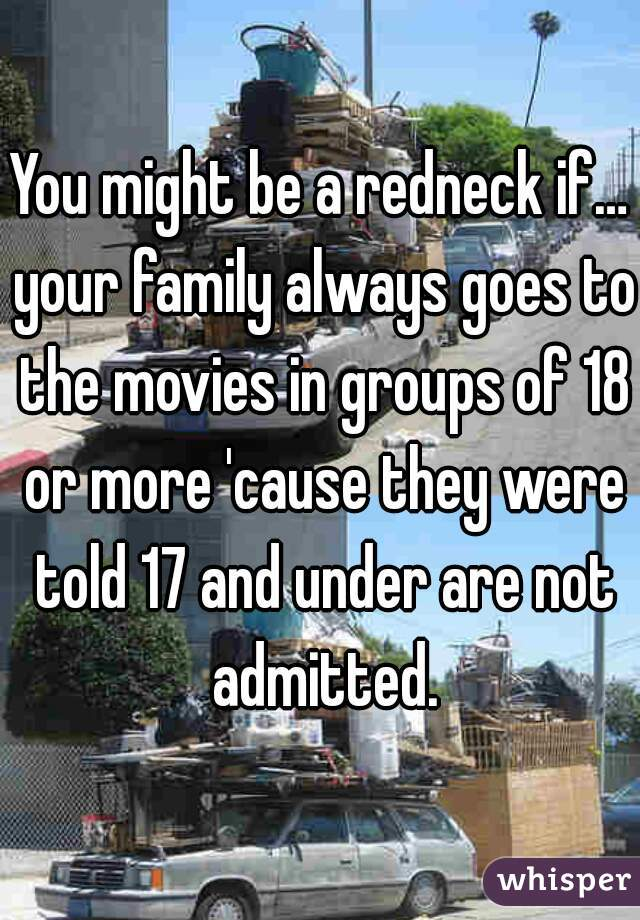 You might be a redneck if… your family always goes to the movies in groups of 18 or more 'cause they were told 17 and under are not admitted.