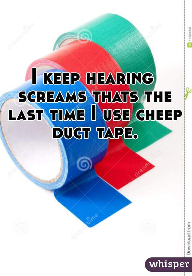 I keep hearing screams thats the last time I use cheep duct tape.