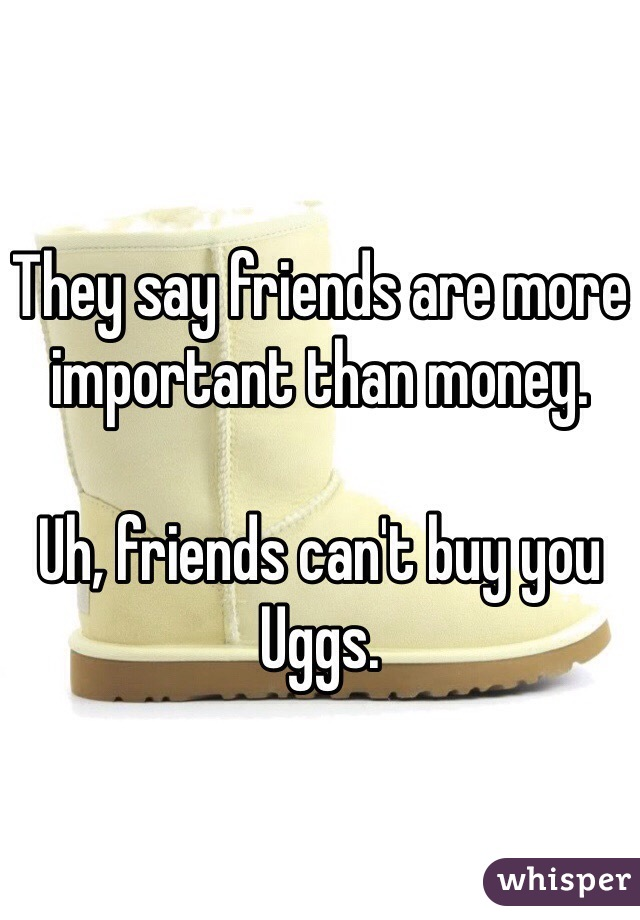They say friends are more important than money.  Uh, friends can't buy you Uggs.
