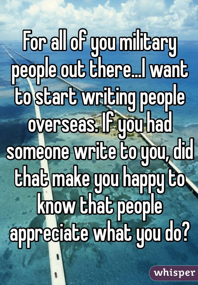 For all of you military people out there...I want to start writing people overseas. If you had someone write to you, did that make you happy to know that people appreciate what you do?