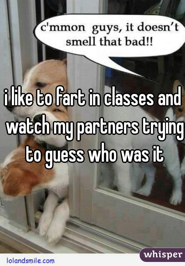 i like to fart in classes and watch my partners trying to guess who was it