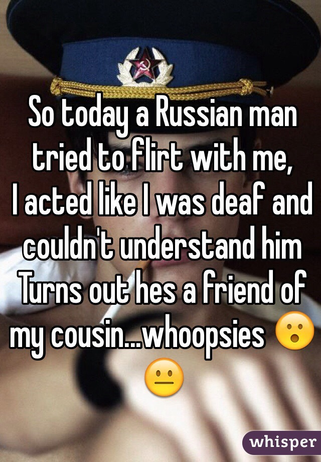 So today a Russian man tried to flirt with me,  I acted like I was deaf and couldn't understand him Turns out hes a friend of my cousin...whoopsies 😮😐