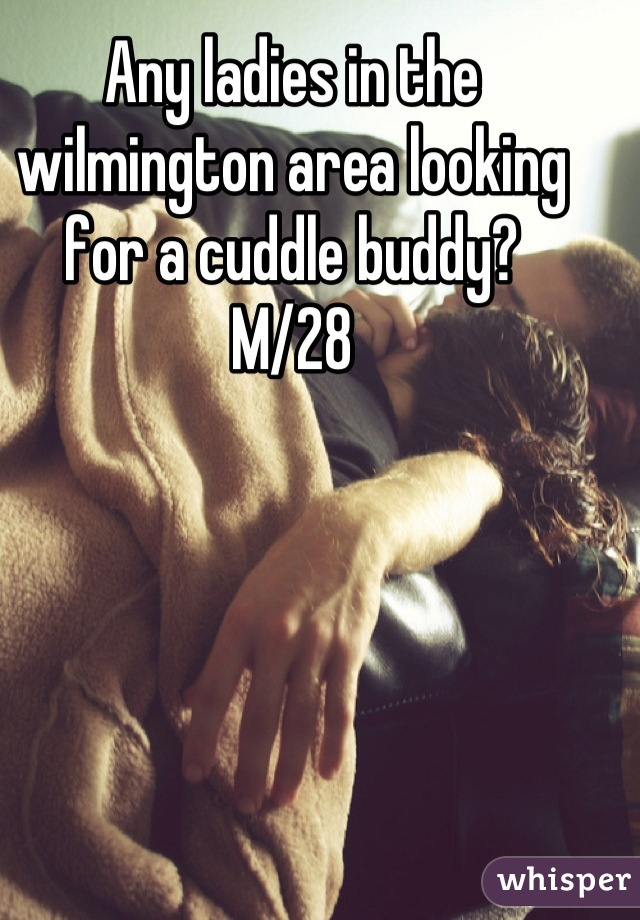 Any ladies in the wilmington area looking for a cuddle buddy? M/28