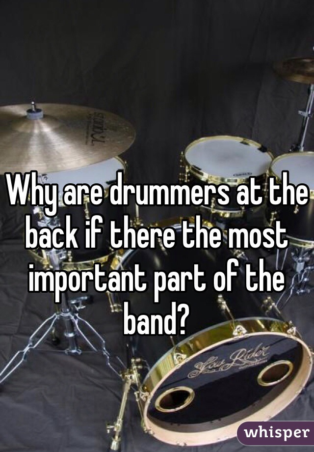 Why are drummers at the back if there the most important part of the band?