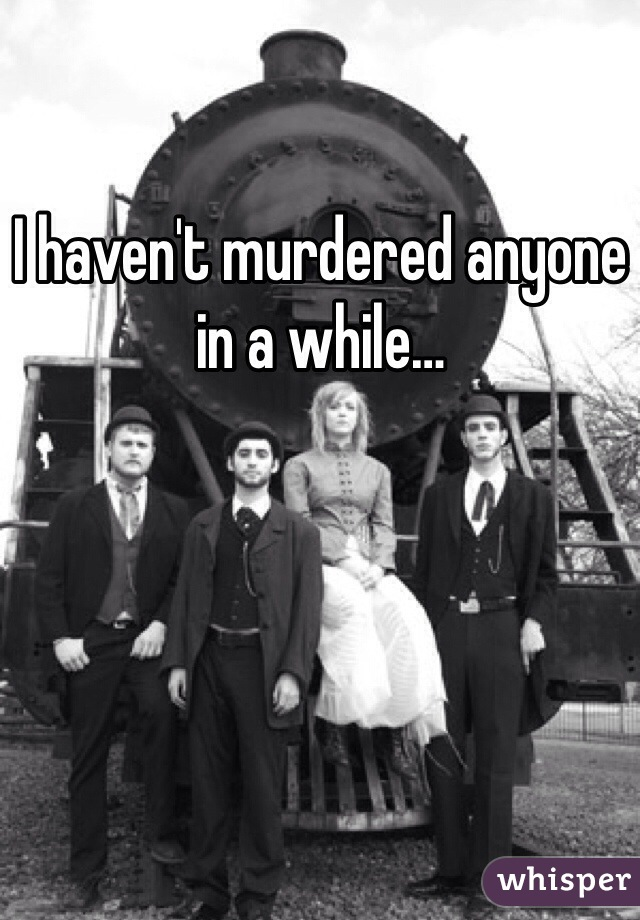 I haven't murdered anyone in a while…