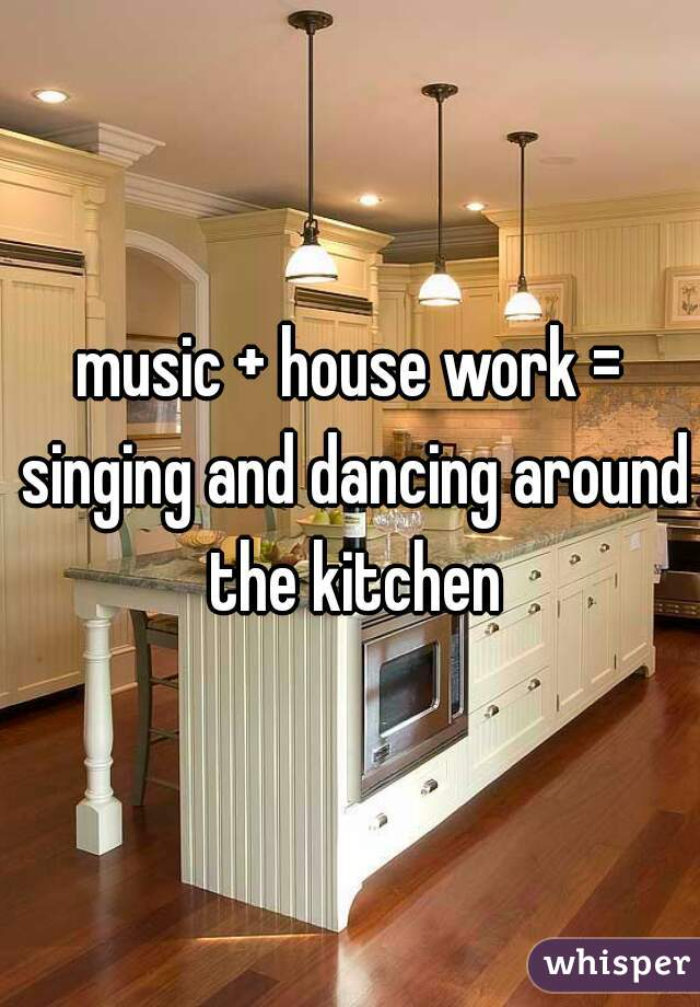 music + house work = singing and dancing around the kitchen