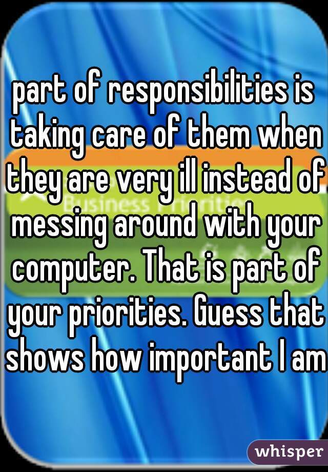 part of responsibilities is taking care of them when they are very ill instead of messing around with your computer. That is part of your priorities. Guess that shows how important I am.