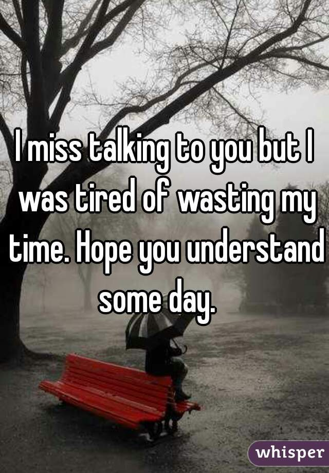 I miss talking to you but I was tired of wasting my time. Hope you understand some day.
