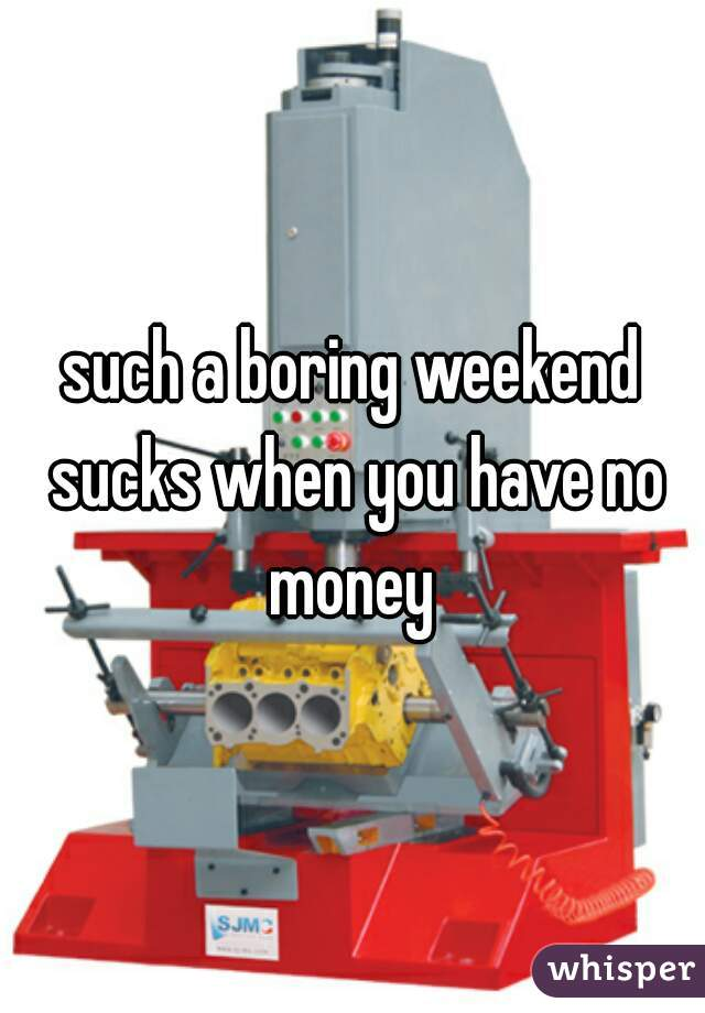 such a boring weekend sucks when you have no money