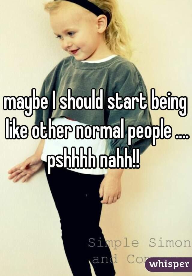 maybe I should start being like other normal people .... pshhhh nahh!!