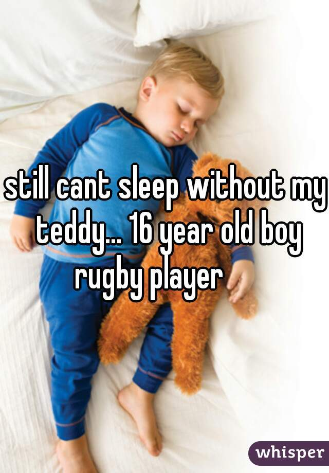 still cant sleep without my teddy... 16 year old boy rugby player