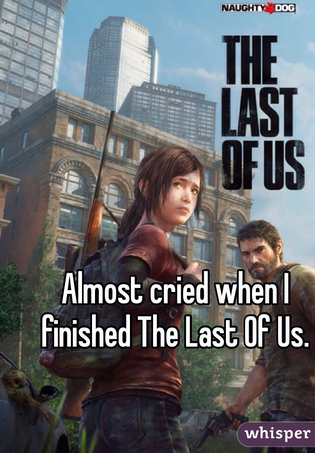 Almost cried when I finished The Last Of Us.