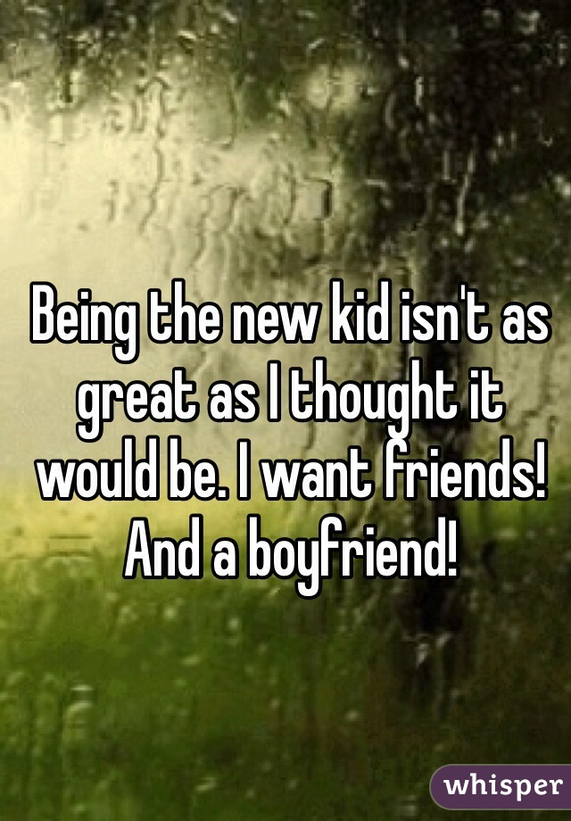 Being the new kid isn't as great as I thought it would be. I want friends! And a boyfriend!
